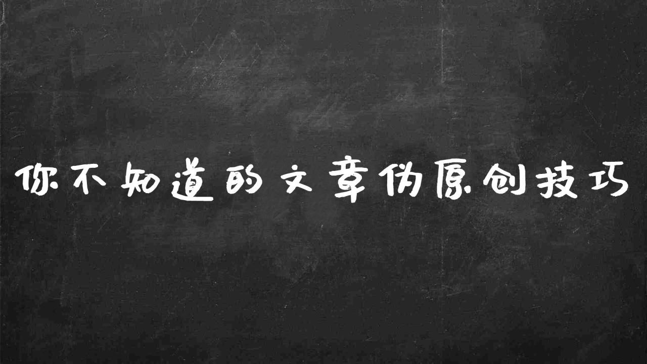 seo文章伪原创技巧(你不知道的伪原创文章处理技巧)
